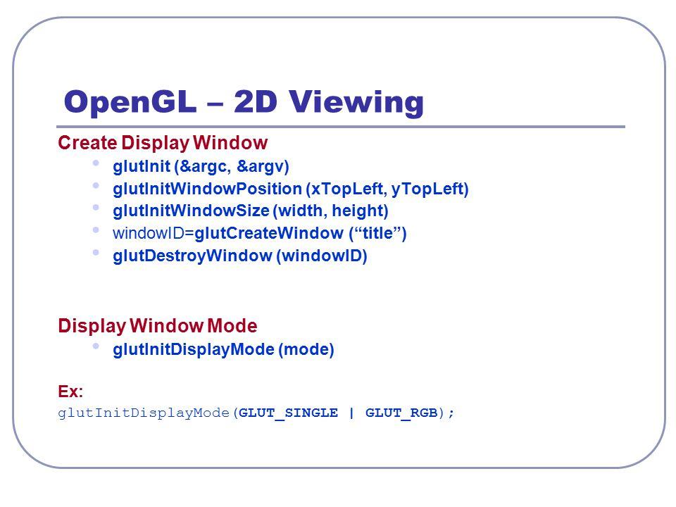 OpenGL – 2D Viewing Create Display Window glutInit (&argc, &argv) glutInitWindowPosition (xTopLeft, yTopLeft) glutInitWindowSize (width, height) windo