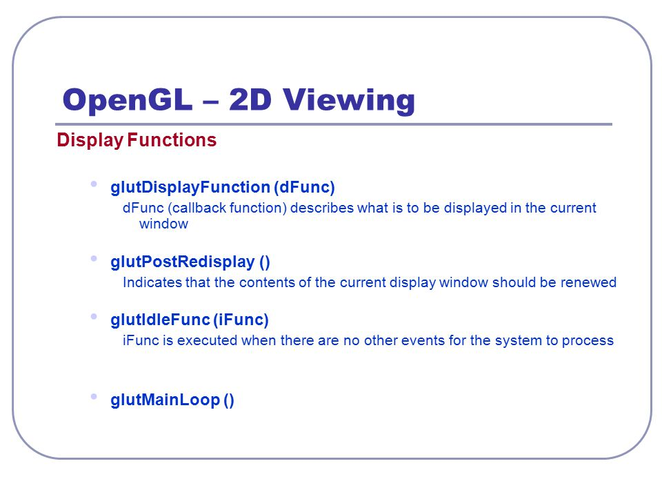 OpenGL – 2D Viewing Display Functions glutDisplayFunction (dFunc) dFunc (callback function) describes what is to be displayed in the current window gl