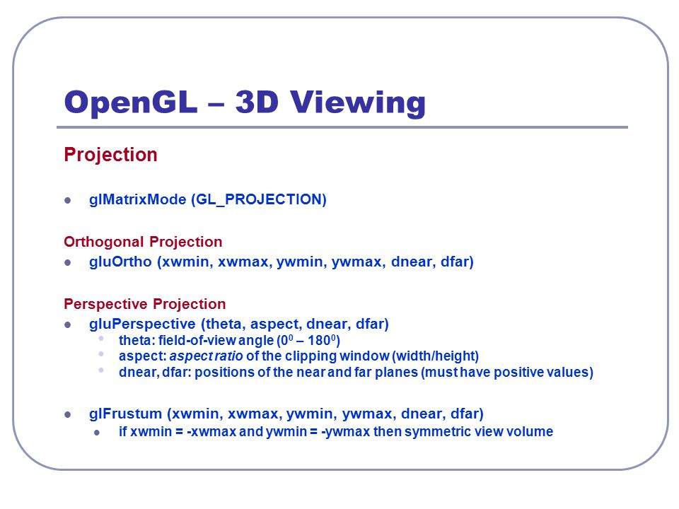OpenGL – 3D Viewing Projection glMatrixMode (GL_PROJECTION) Orthogonal Projection gluOrtho (xwmin, xwmax, ywmin, ywmax, dnear, dfar) Perspective Proje