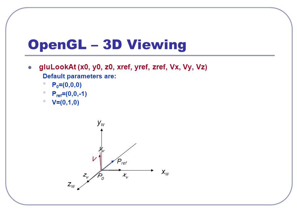 OpenGL – 3D Viewing gluLookAt (x0, y0, z0, xref, yref, zref, Vx, Vy, Vz) Default parameters are: P 0 =(0,0,0) P ref =(0,0,-1) V=(0,1,0) xwxw ywyw zwzw