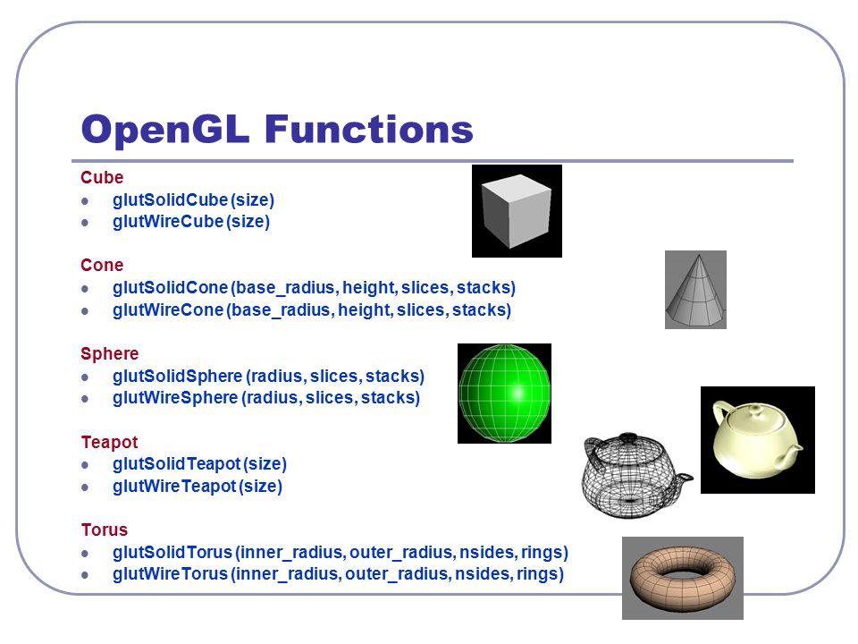 OpenGL Functions Cube glutSolidCube (size) glutWireCube (size) Cone glutSolidCone (base_radius, height, slices, stacks) glutWireCone (base_radius, hei