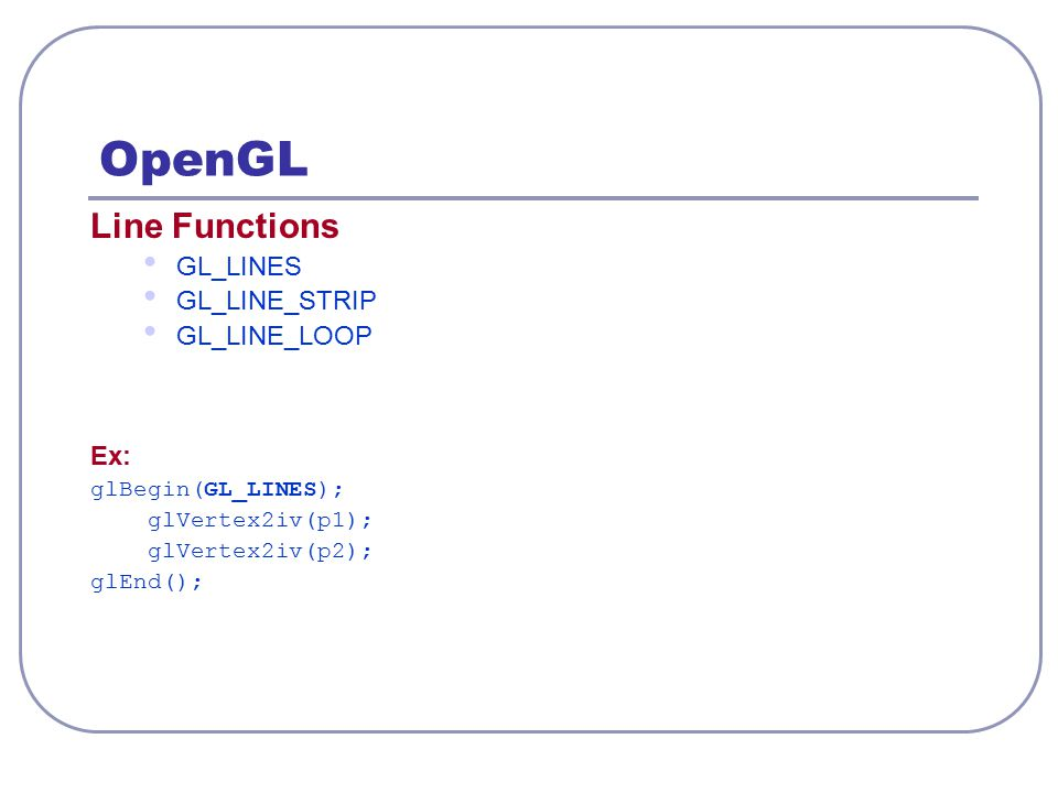 OpenGL – 2D Viewing Clipping Window gluOrtho2D (xwmin, xwmax, ywmin, ywmax); float or double Viewport Function glViewport (xvmin, yvmin, vpWidth, vpHeight); integer (xvmin, yvmin) (xwmax, ywmax) Window Viewport (xwmin, ywmin) vpWidth vpHeight