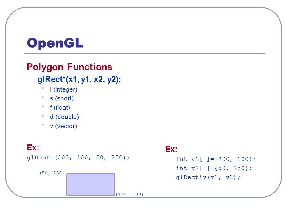 OpenGL Polygon Functions glRect*(x1, y1, x2, y2); i (integer) s (short) f (float) d (double) v (vector) Ex: glRecti(200, 100, 50, 250); Ex: int v1[ ]=