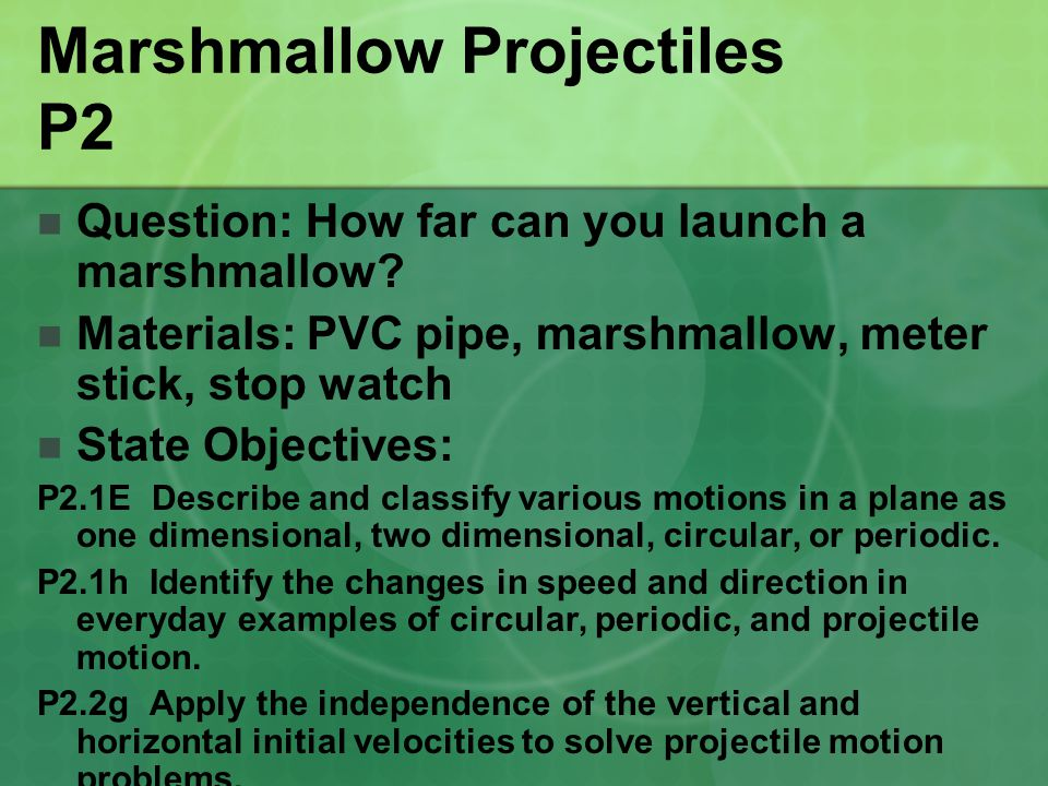 Marshmallow Projectiles P2 Question: How far can you launch a marshmallow? Materials: PVC pipe, marshmallow, meter stick, stop watch State Objectives: