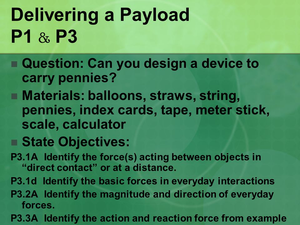 Delivering a Payload P1 & P3 Question: Can you design a device to carry pennies? Materials: balloons, straws, string, pennies, index cards, tape, mete