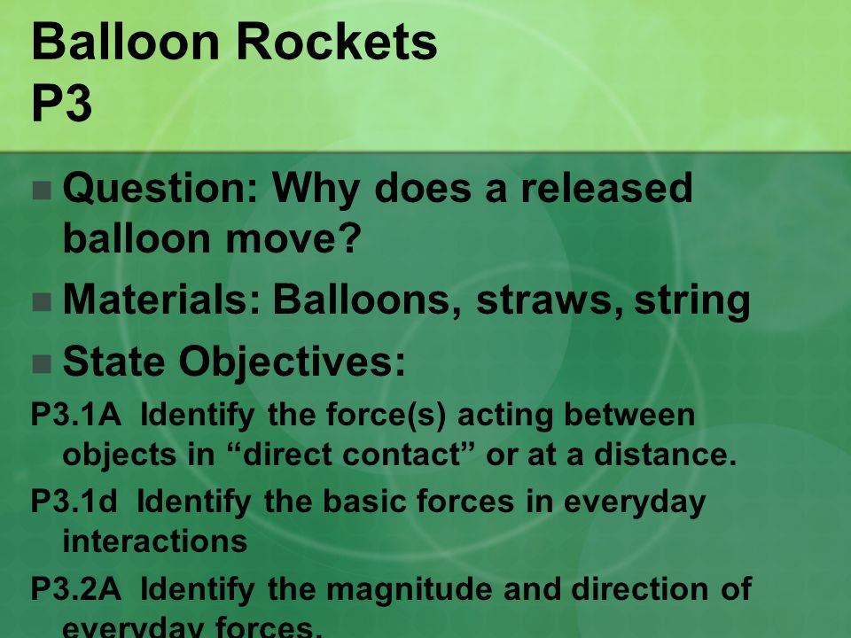 Balloon Rockets P3 Question: Why does a released balloon move? Materials: Balloons, straws, string State Objectives: P3.1A Identify the force(s) actin