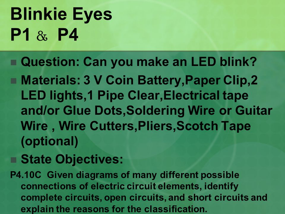 Blinkie Eyes P1 & P4 Question: Can you make an LED blink? Materials: 3 V Coin Battery,Paper Clip,2 LED lights,1 Pipe Clear,Electrical tape and/or Glue