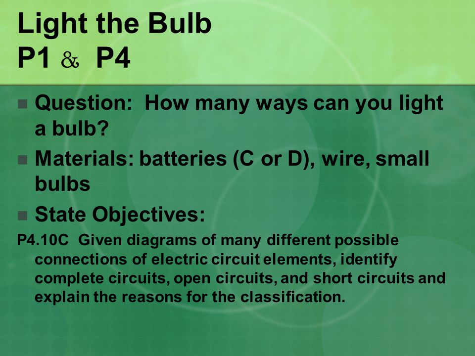 Light the Bulb P1 & P4 Question: How many ways can you light a bulb? Materials: batteries (C or D), wire, small bulbs State Objectives: P4.10C Given d