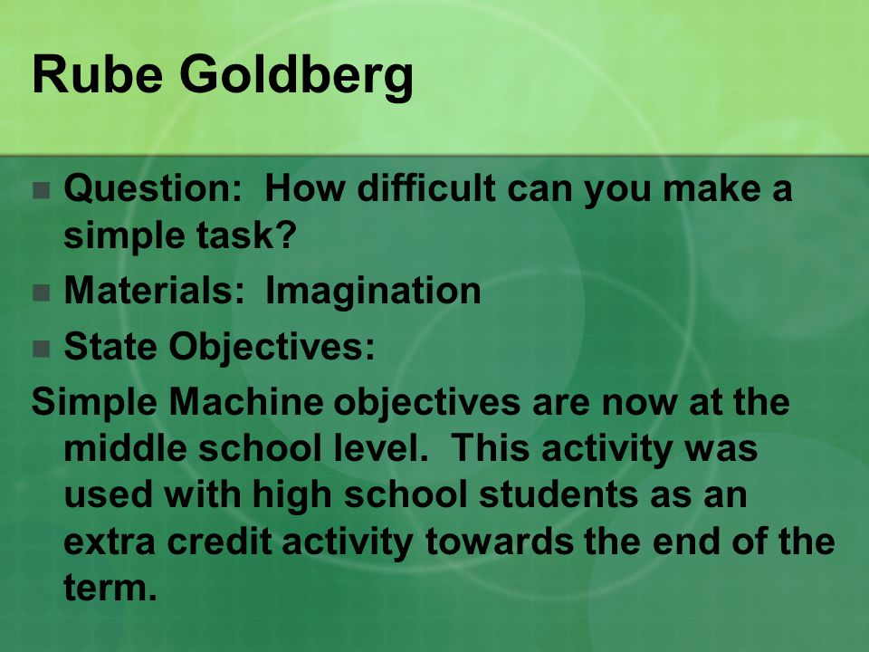 Rube Goldberg Question: How difficult can you make a simple task? Materials: Imagination State Objectives: Simple Machine objectives are now at the mi