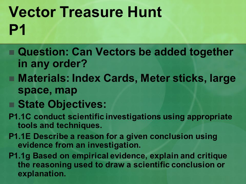 Vector Treasure Hunt P1 Question: Can Vectors be added together in any order? Materials: Index Cards, Meter sticks, large space, map State Objectives: