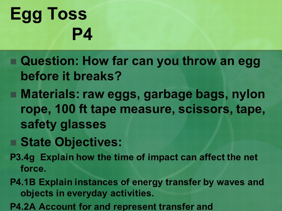 Egg Toss P4 Question: How far can you throw an egg before it breaks? Materials: raw eggs, garbage bags, nylon rope, 100 ft tape measure, scissors, tap