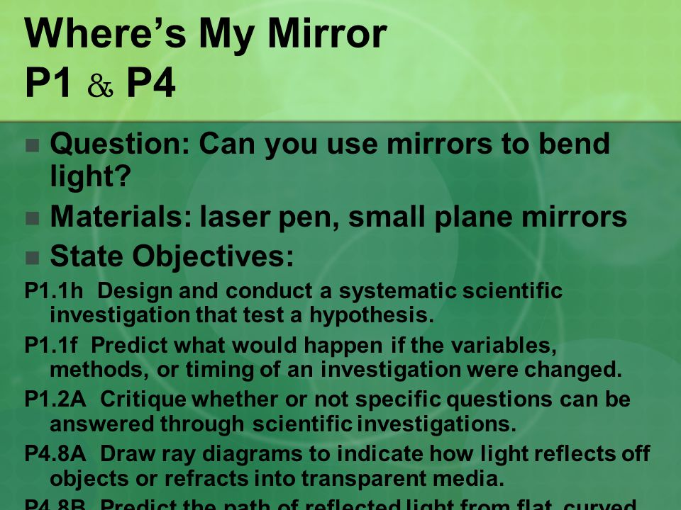 Where's My Mirror P1 & P4 Question: Can you use mirrors to bend light? Materials: laser pen, small plane mirrors State Objectives: P1.1h Design and co