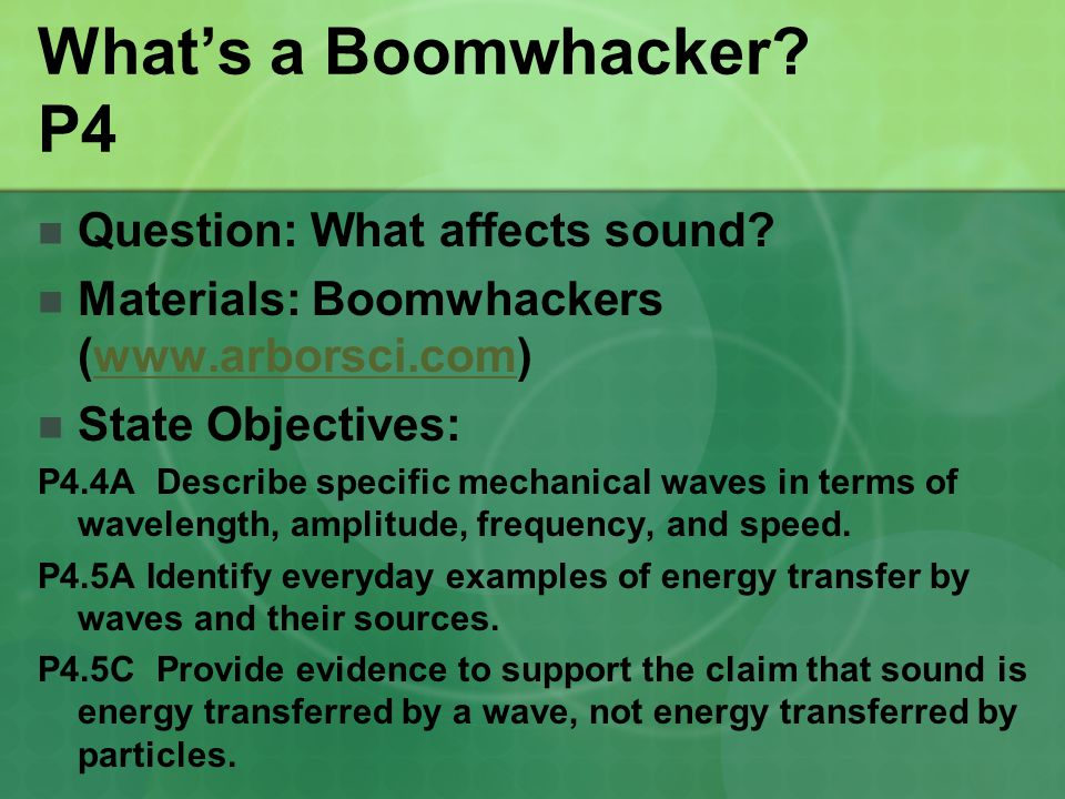 What's a Boomwhacker? P4 Question: What affects sound? Materials: Boomwhackers (www.arborsci.com)www.arborsci.com State Objectives: P4.4A Describe spe