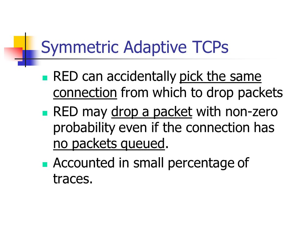 Symmetric Adaptive TCPs RED can accidentally pick the same connection from which to drop packets RED may drop a packet with non-zero probability even if the connection has no packets queued.