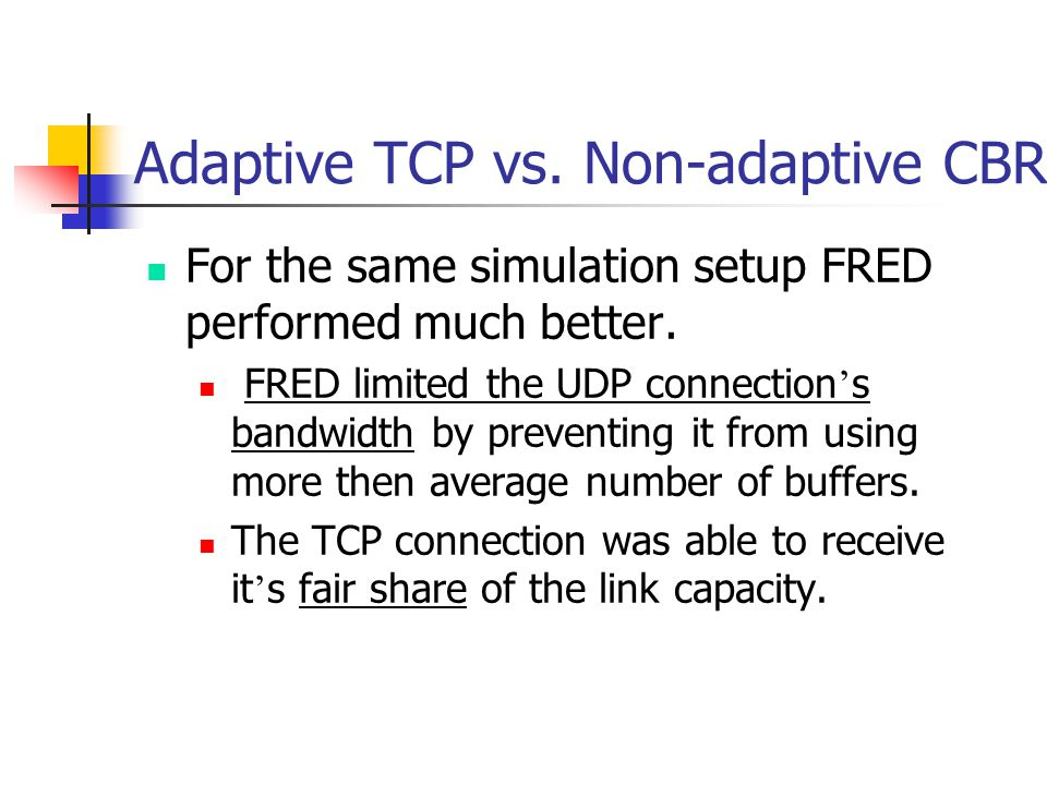 Adaptive TCP vs. Non-adaptive CBR For the same simulation setup FRED performed much better.