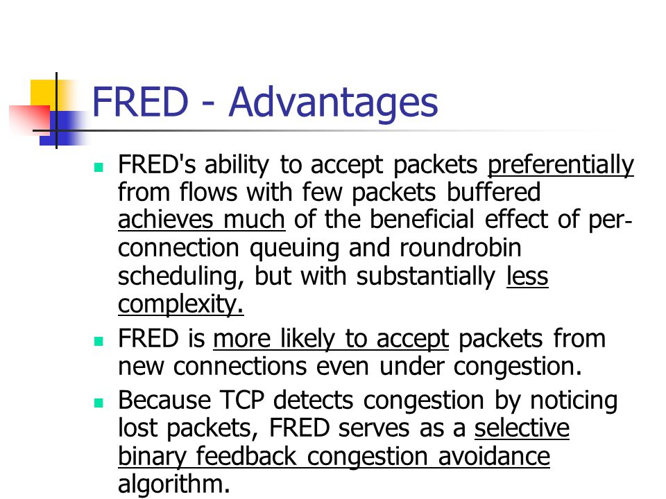 FRED - Advantages FRED s ability to accept packets preferentially from flows with few packets buffered achieves much of the beneficial effect of per ­ connection queuing and round ­ robin scheduling, but with substantially less complexity.