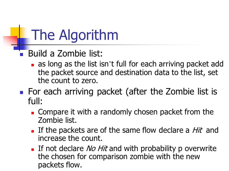The Algorithm Build a Zombie list: as long as the list isn ' t full for each arriving packet add the packet source and destination data to the list, set the count to zero.