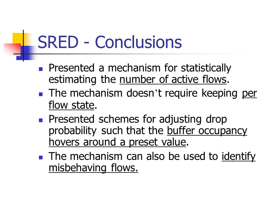 SRED - Conclusions Presented a mechanism for statistically estimating the number of active flows.
