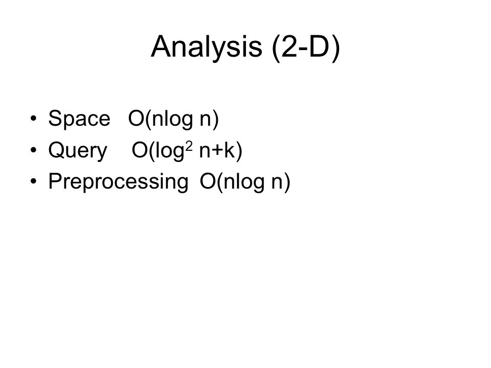 Analysis (2-D) Space O(nlog n) Query O(log 2 n+k) Preprocessing O(nlog n)