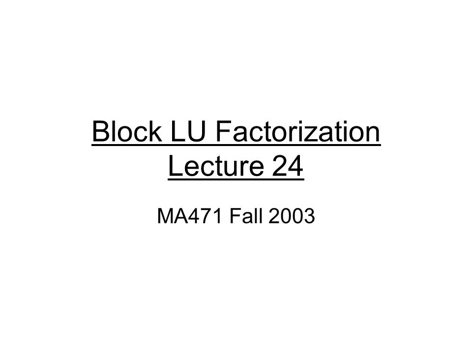 Block LU Factorization Lecture 24 MA471 Fall 2003