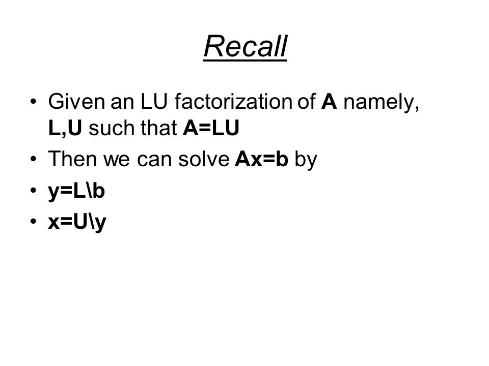 Recall Given an LU factorization of A namely, L,U such that A=LU Then we can solve Ax=b by y=L\b x=U\y
