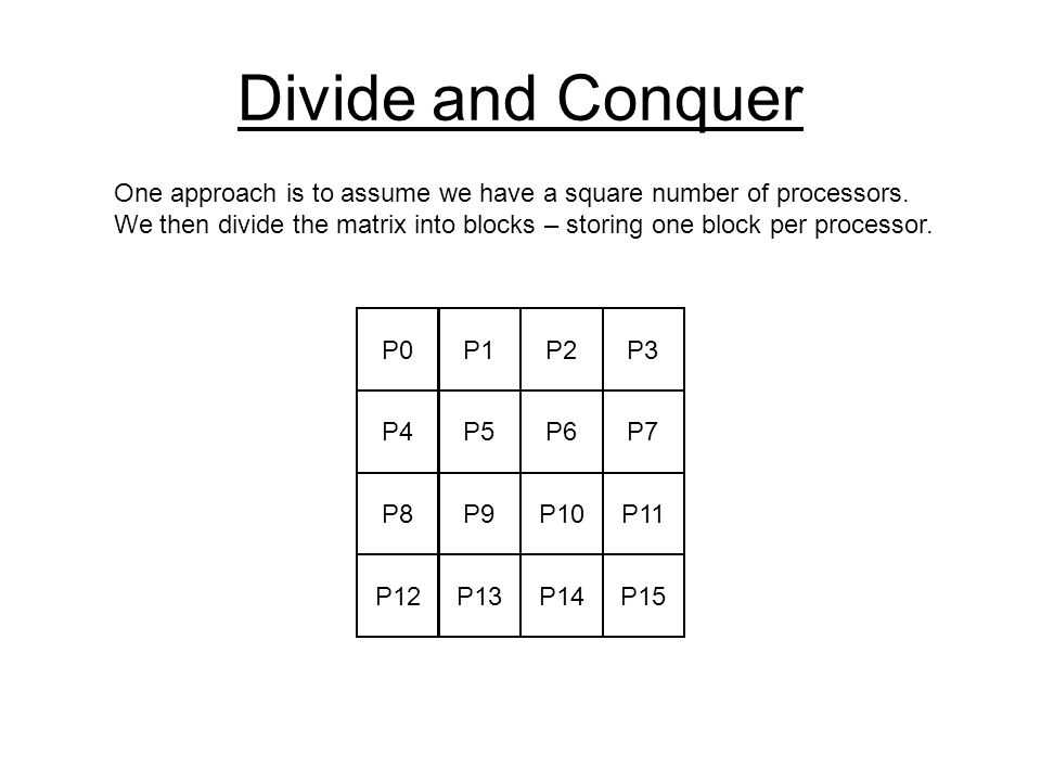 Divide and Conquer P0P1P2P3 P4P5P6P7 P8P9P10P11 P12P13P14P15 One approach is to assume we have a square number of processors.
