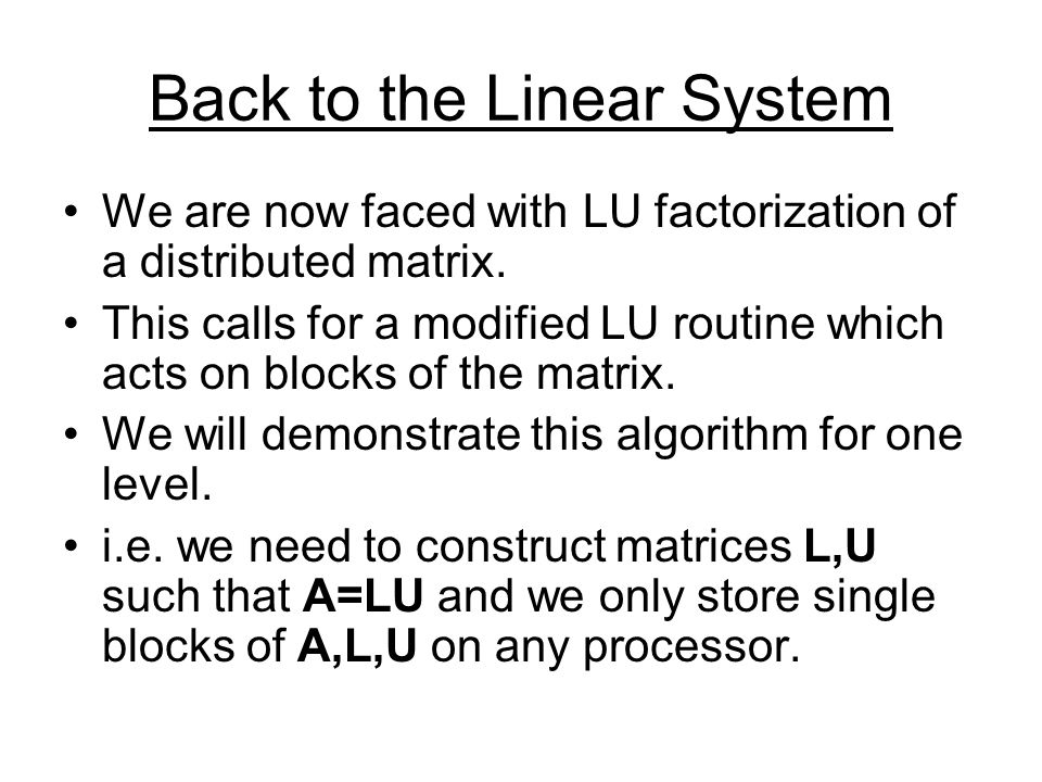 Constructing the Block LU Factorization A00A01A02 A10A11A12 A20A21A22 = L0000 L1010 L2001 * U00U01U02 0?11?12 0?21?22 First we LU factorize A00 and look for the above block factorization.