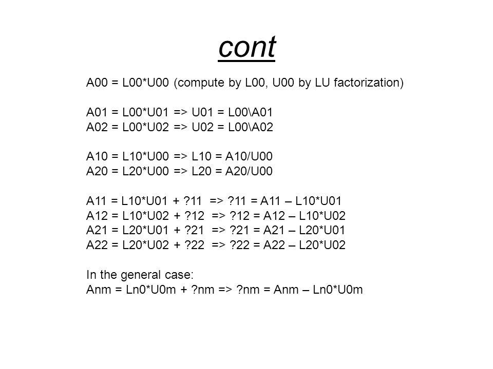cont A00 = L00*U00 (compute by L00, U00 by LU factorization) A01 = L00*U01 => U01 = L00\A01 A02 = L00*U02 => U02 = L00\A02 A10 = L10*U00 => L10 = A10/U00 A20 = L20*U00 => L20 = A20/U00 A11 = L10*U01 + ?11 => ?11 = A11 – L10*U01 A12 = L10*U02 + ?12 => ?12 = A12 – L10*U02 A21 = L20*U01 + ?21 => ?21 = A21 – L20*U01 A22 = L20*U02 + ?22 => ?22 = A22 – L20*U02 In the general case: Anm = Ln0*U0m + ?nm => ?nm = Anm – Ln0*U0m