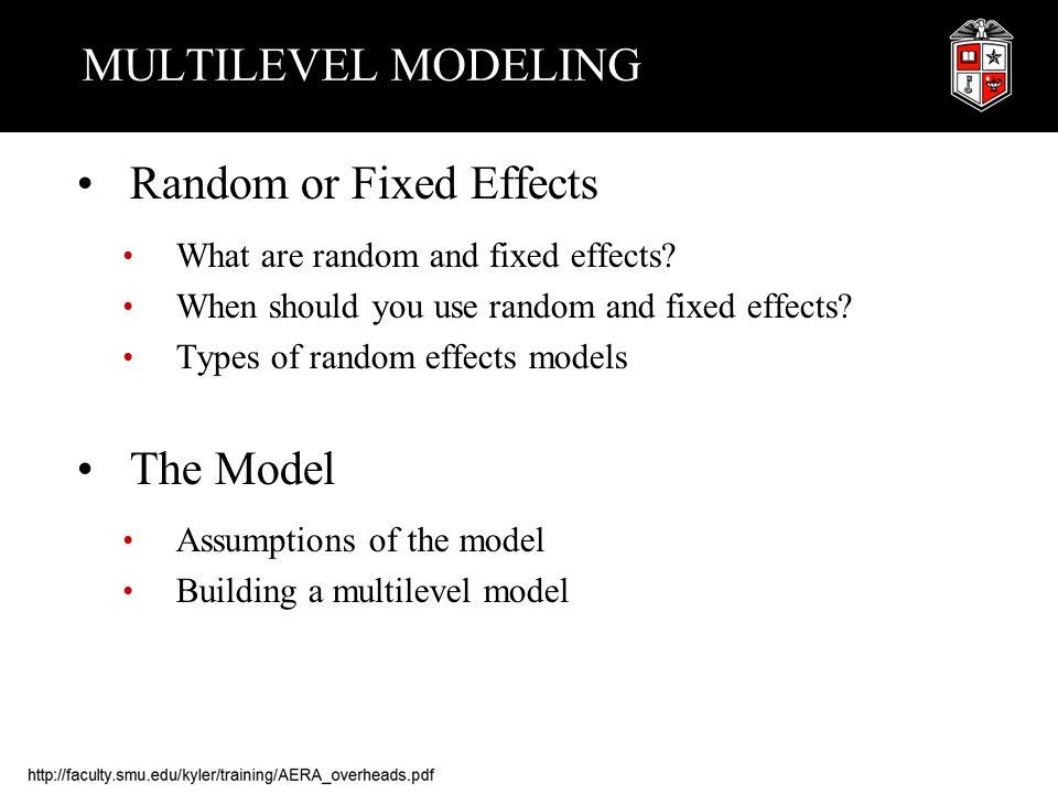 MULTILEVEL MODELING Random or Fixed Effects What are random and fixed effects? When should you use random and fixed effects? Types of random effects m