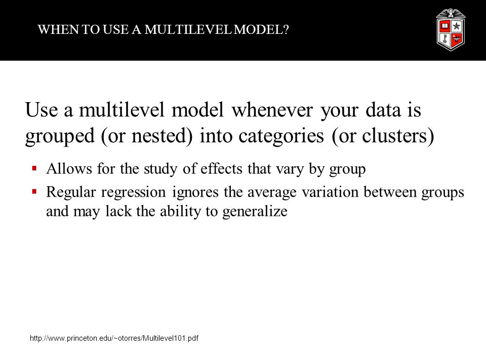 WHEN TO USE A MULTILEVEL MODEL? Use a multilevel model whenever your data is grouped (or nested) into categories (or clusters)  Allows for the study