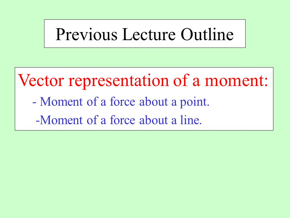 Previous Lecture Outline Vector representation of a moment: - Moment of a force about a point.