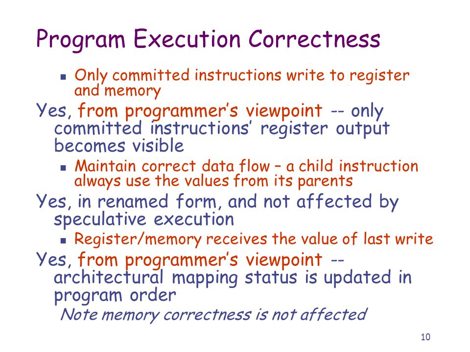 10 Program Execution Correctness Only committed instructions write to register and memory Yes, from programmer's viewpoint -- only committed instructi