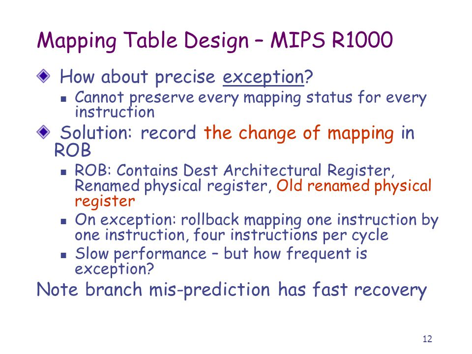 12 Mapping Table Design – MIPS R1000 How about precise exception? Cannot preserve every mapping status for every instruction Solution: record the chan