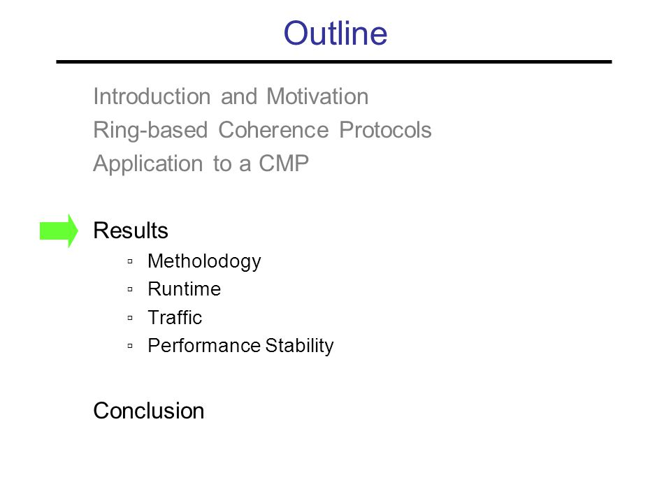 Outline Introduction and Motivation Ring-based Coherence Protocols Application to a CMP Results ▫Metholodogy ▫Runtime ▫Traffic ▫Performance Stability Conclusion