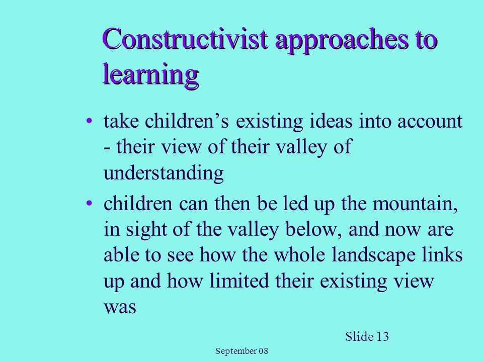 September 08 Slide 13 Constructivist approaches to learning take children's existing ideas into account - their view of their valley of understanding