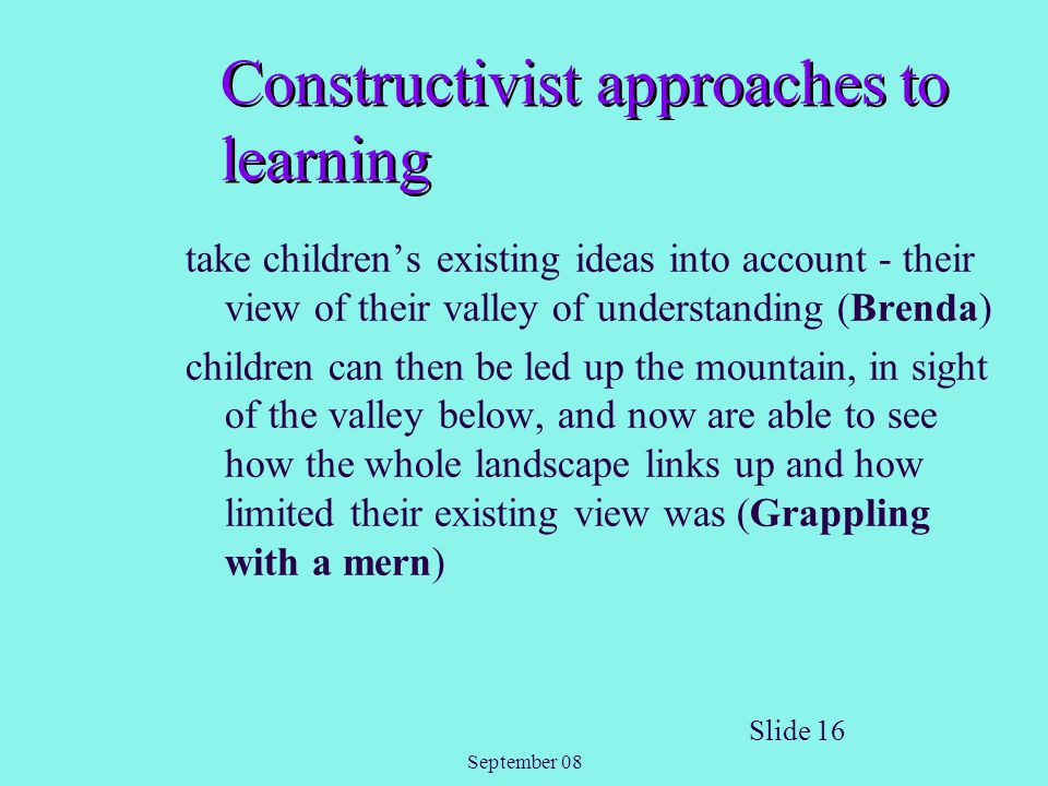 September 08 Slide 16 Constructivist approaches to learning take children's existing ideas into account - their view of their valley of understanding