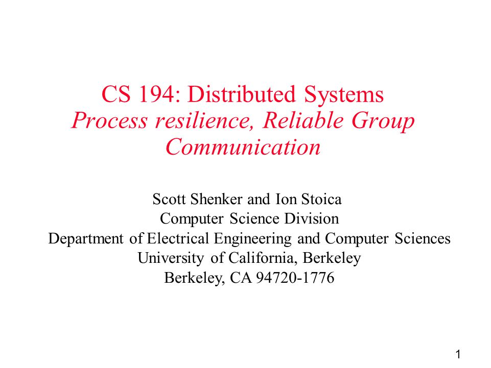 1 CS 194: Distributed Systems Process resilience, Reliable Group Communication Scott Shenker and Ion Stoica Computer Science Division Department of Electrical Engineering and Computer Sciences University of California, Berkeley Berkeley, CA 94720-1776