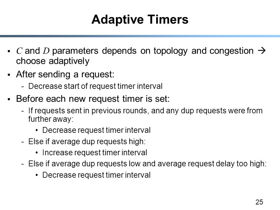 25 Adaptive Timers  C and D parameters depends on topology and congestion  choose adaptively  After sending a request: -Decrease start of request timer interval  Before each new request timer is set: -If requests sent in previous rounds, and any dup requests were from further away: Decrease request timer interval -Else if average dup requests high: Increase request timer interval -Else if average dup requests low and average request delay too high: Decrease request timer interval