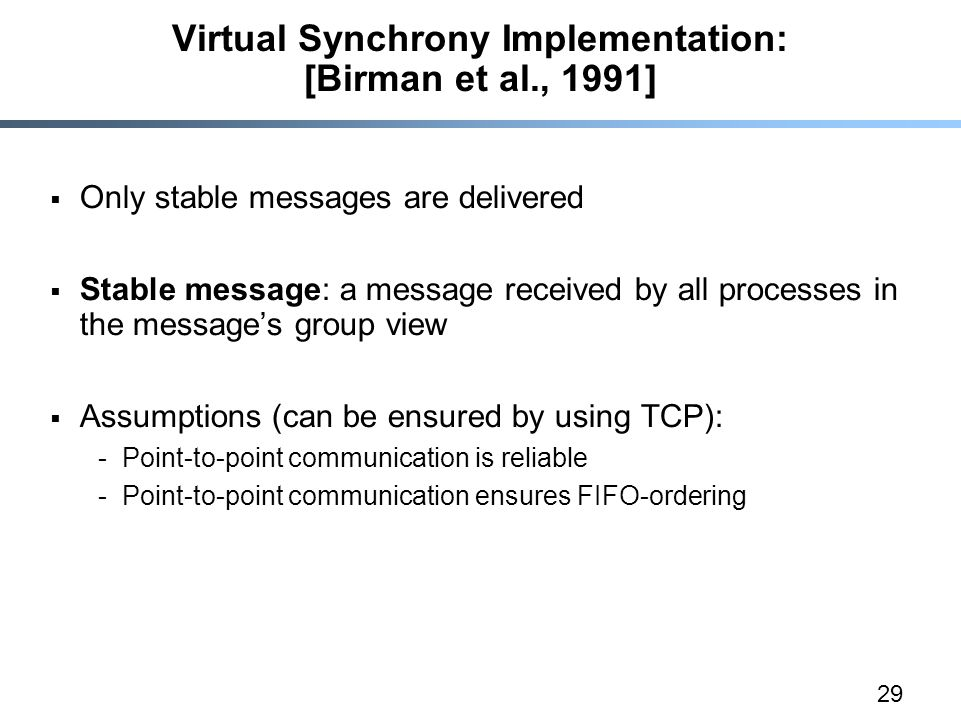 29 Virtual Synchrony Implementation: [Birman et al., 1991]  Only stable messages are delivered  Stable message: a message received by all processes in the message's group view  Assumptions (can be ensured by using TCP): -Point-to-point communication is reliable -Point-to-point communication ensures FIFO-ordering