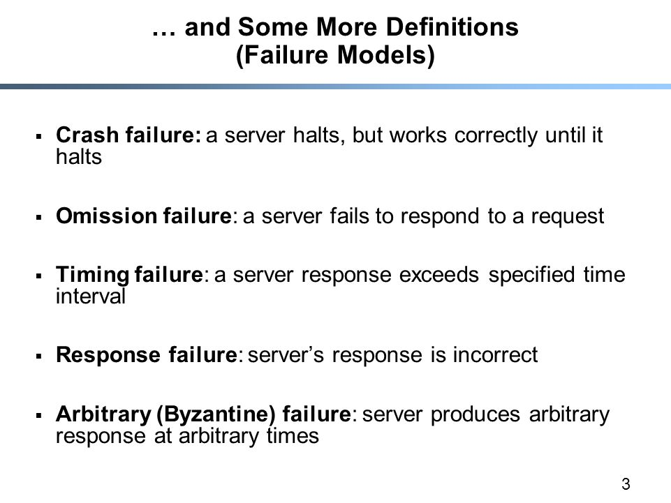 3 … and Some More Definitions (Failure Models)  Crash failure: a server halts, but works correctly until it halts  Omission failure: a server fails to respond to a request  Timing failure: a server response exceeds specified time interval  Response failure: server's response is incorrect  Arbitrary (Byzantine) failure: server produces arbitrary response at arbitrary times