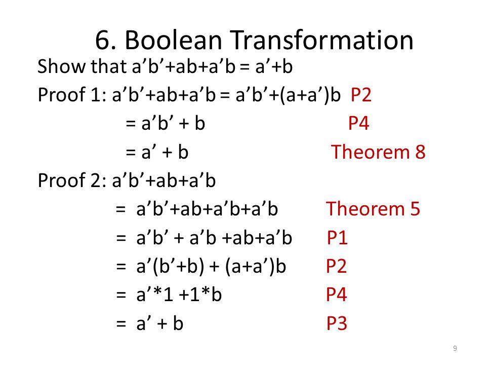 6. Boolean Transformation Show that a'b'+ab+a'b = a'+b Proof 1: a'b'+ab+a'b = a'b'+(a+a')b P2 = a'b' + b P4 = a' + b Theorem 8 Proof 2: a'b'+ab+a'b =