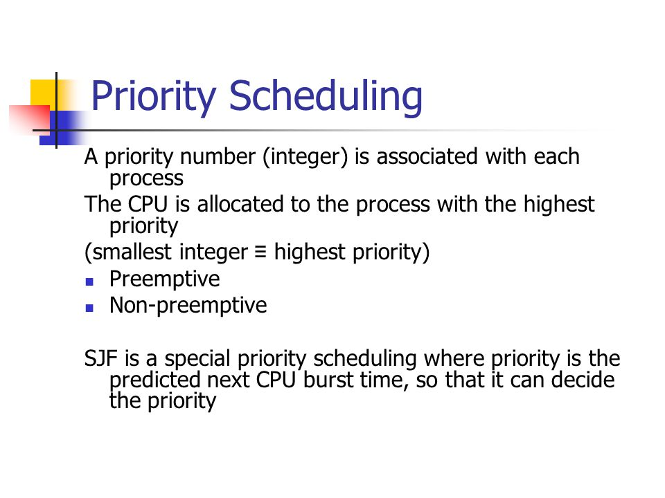 Priority Scheduling A priority number (integer) is associated with each process The CPU is allocated to the process with the highest priority (smallest integer ≡ highest priority) Preemptive Non-preemptive SJF is a special priority scheduling where priority is the predicted next CPU burst time, so that it can decide the priority