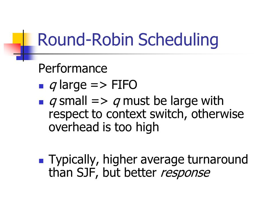 Round-Robin Scheduling Performance q large => FIFO q small => q must be large with respect to context switch, otherwise overhead is too high Typically, higher average turnaround than SJF, but better response