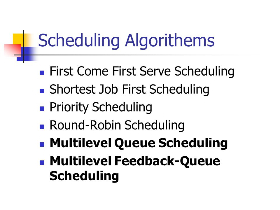 Scheduling Algorithems First Come First Serve Scheduling Shortest Job First Scheduling Priority Scheduling Round-Robin Scheduling Multilevel Queue Scheduling Multilevel Feedback-Queue Scheduling