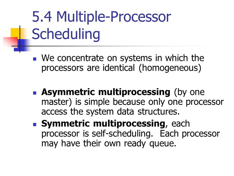 5.4 Multiple-Processor Scheduling We concentrate on systems in which the processors are identical (homogeneous) Asymmetric multiprocessing (by one master) is simple because only one processor access the system data structures.