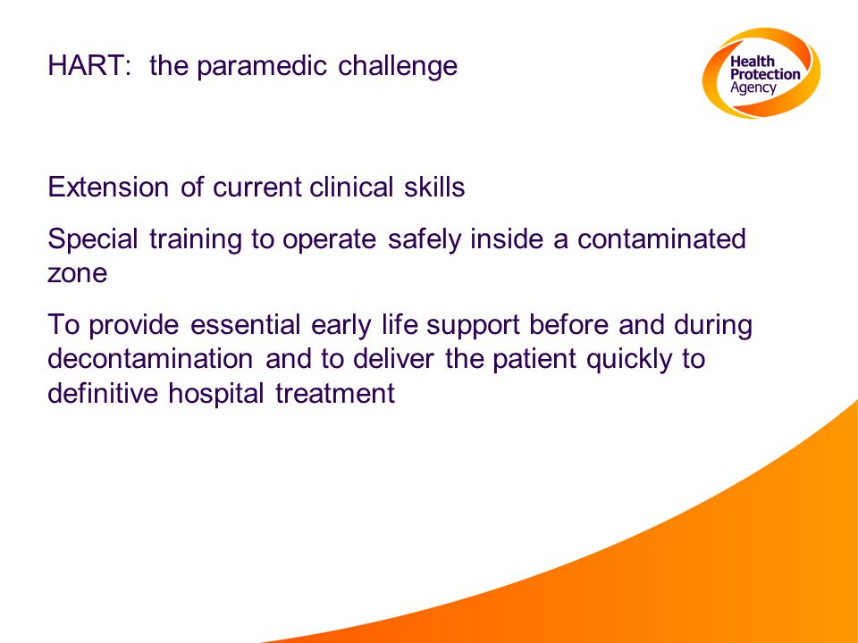 HART: the paramedic challenge Extension of current clinical skills Special training to operate safely inside a contaminated zone To provide essential