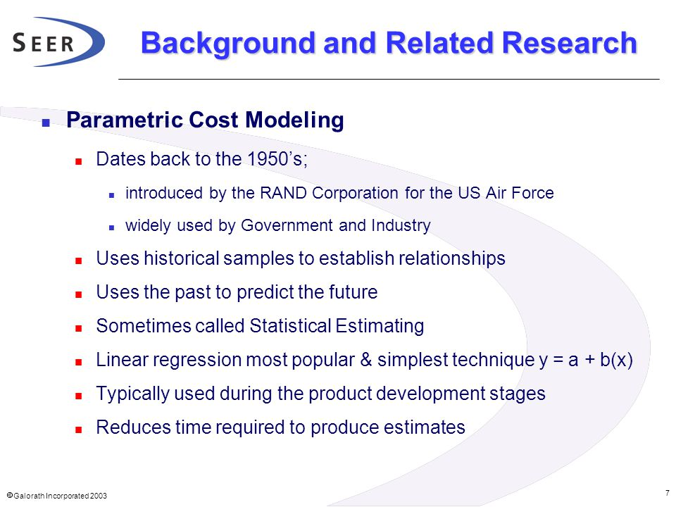 Galorath Incorporated 2003 7 Background and Related Research Parametric Cost Modeling Dates back to the 1950's; introduced by the RAND Corporation