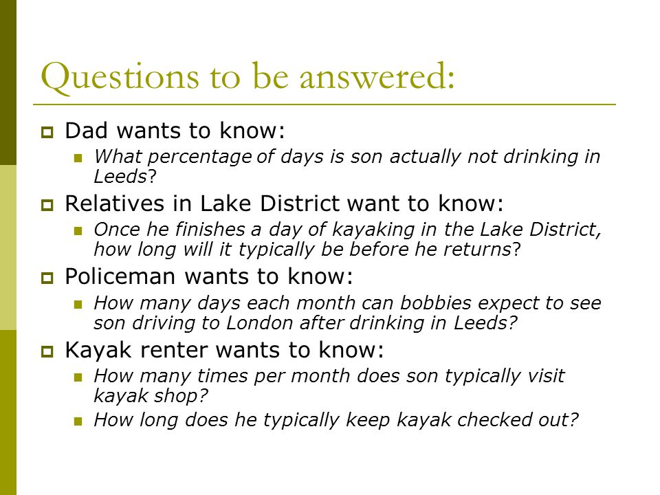 Questions to be answered:  Dad wants to know: What percentage of days is son actually not drinking in Leeds?  Relatives in Lake District want to kno