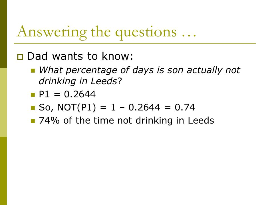 Answering the questions …  Dad wants to know: What percentage of days is son actually not drinking in Leeds? P1 = 0.2644 So, NOT(P1) = 1 – 0.2644 = 0