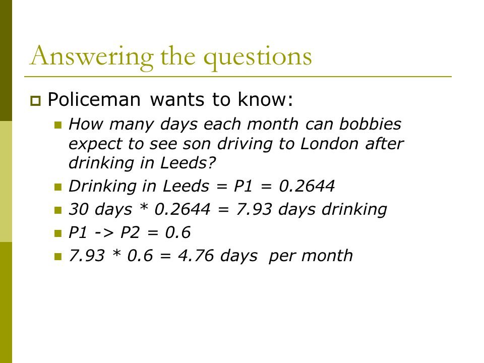 Answering the questions  Policeman wants to know: How many days each month can bobbies expect to see son driving to London after drinking in Leeds? D